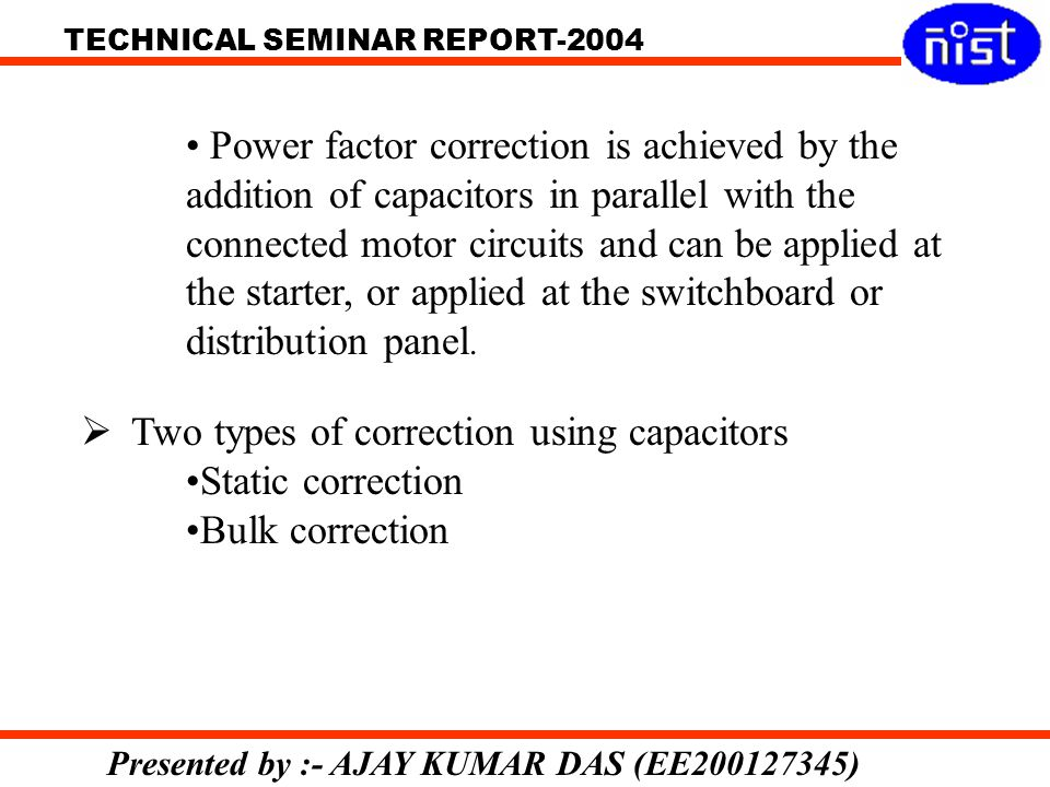 TECHNICAL SEMINAR REPORT-2004 Presented by :- AJAY KUMAR DAS (EE200127345) Power factor correction is achieved by the addition of capacitors in parallel with the connected motor circuits and can be applied at the starter, or applied at the switchboard or distribution panel.