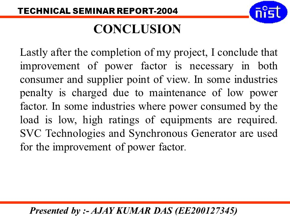 TECHNICAL SEMINAR REPORT-2004 Presented by :- AJAY KUMAR DAS (EE200127345) CONCLUSION Lastly after the completion of my project, I conclude that improvement of power factor is necessary in both consumer and supplier point of view.