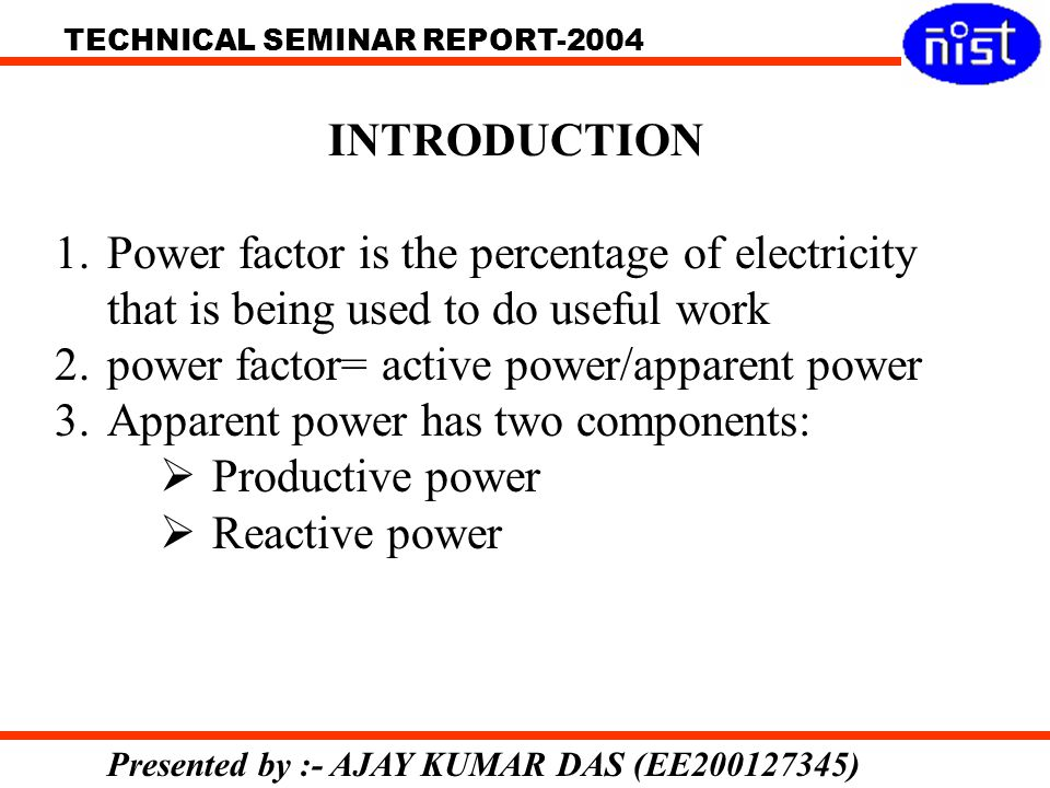 TECHNICAL SEMINAR REPORT-2004 Presented by :- AJAY KUMAR DAS (EE200127345) INTRODUCTION 1.Power factor is the percentage of electricity that is being used to do useful work 2.power factor= active power/apparent power 3.Apparent power has two components: Productive power Reactive power
