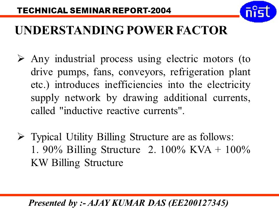 TECHNICAL SEMINAR REPORT-2004 Presented by :- AJAY KUMAR DAS (EE200127345) Any industrial process using electric motors (to drive pumps, fans, conveyors, refrigeration plant etc.) introduces inefficiencies into the electricity supply network by drawing additional currents, called inductive reactive currents .