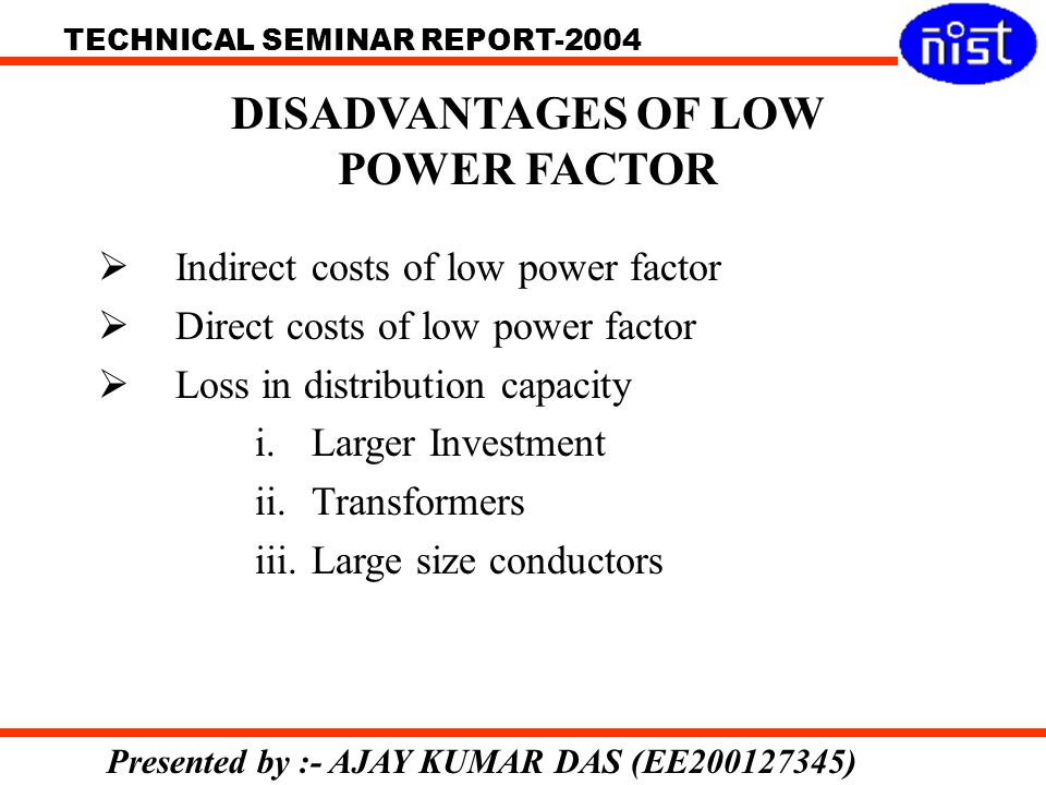 TECHNICAL SEMINAR REPORT-2004 Presented by :- AJAY KUMAR DAS (EE200127345) Indirect costs of low power factor Direct costs of low power factor Loss in distribution capacity i.Larger Investment ii.Transformers iii.Large size conductors DISADVANTAGES OF LOW POWER FACTOR