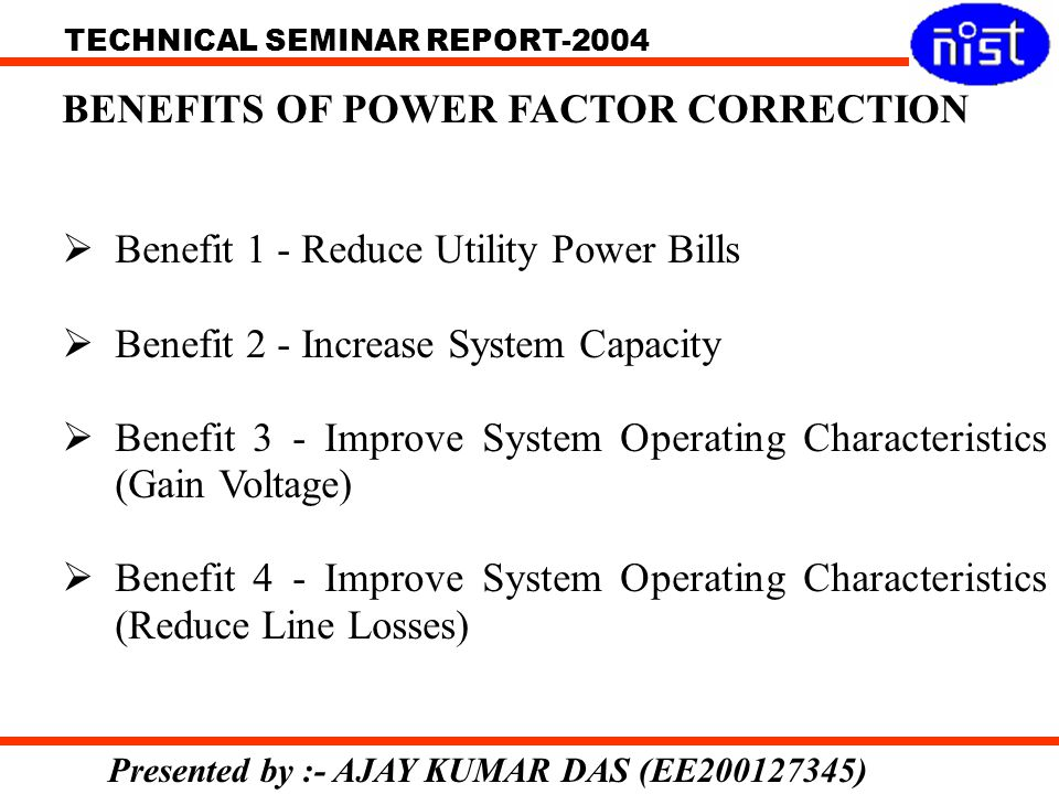 TECHNICAL SEMINAR REPORT-2004 Presented by :- AJAY KUMAR DAS (EE200127345) BENEFITS OF POWER FACTOR CORRECTION Benefit 1 - Reduce Utility Power Bills Benefit 2 - Increase System Capacity Benefit 3 - Improve System Operating Characteristics (Gain Voltage) Benefit 4 - Improve System Operating Characteristics (Reduce Line Losses)