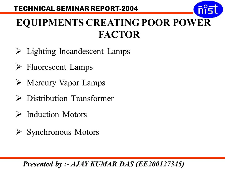 TECHNICAL SEMINAR REPORT-2004 Presented by :- AJAY KUMAR DAS (EE200127345) EQUIPMENTS CREATING POOR POWER FACTOR Lighting Incandescent Lamps Fluorescent Lamps Mercury Vapor Lamps Distribution Transformer Induction Motors Synchronous Motors