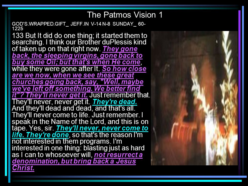 The Patmos Vision 1 GOD'S.WRAPPED.GIFT_ JEFF.IN V-14 N-8 SUNDAY_ 60- 1225 133 But It did do one thing; it started them to searching. I think our Broth