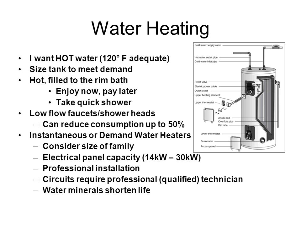Water Heating I want HOT water (120° F adequate) Size tank to meet demand Hot, filled to the rim bath Enjoy now, pay later Take quick shower Low flow