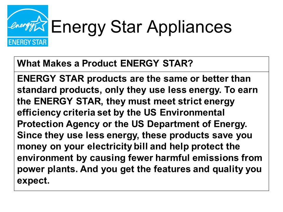 Energy Star Appliances What Makes a Product ENERGY STAR? ENERGY STAR products are the same or better than standard products, only they use less energy