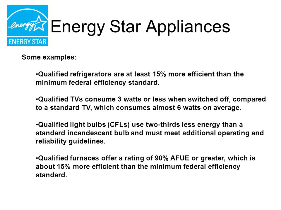 Energy Star Appliances Some examples: Qualified refrigerators are at least 15% more efficient than the minimum federal efficiency standard. Qualified