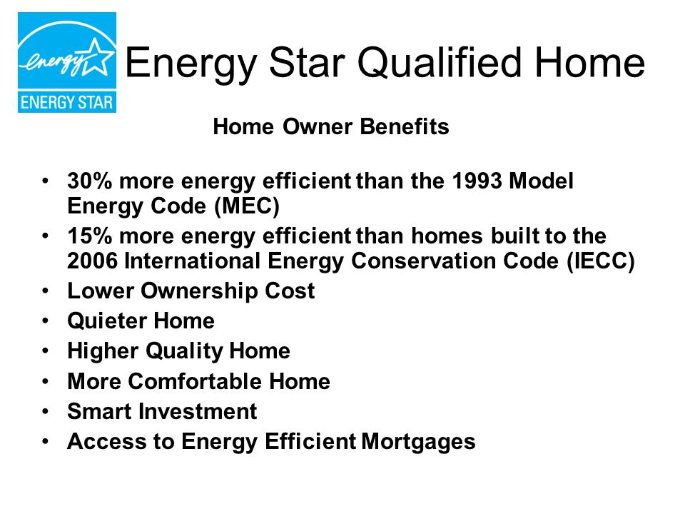 Energy Star Qualified Home 30% more energy efficient than the 1993 Model Energy Code (MEC) 15% more energy efficient than homes built to the 2006 Inte