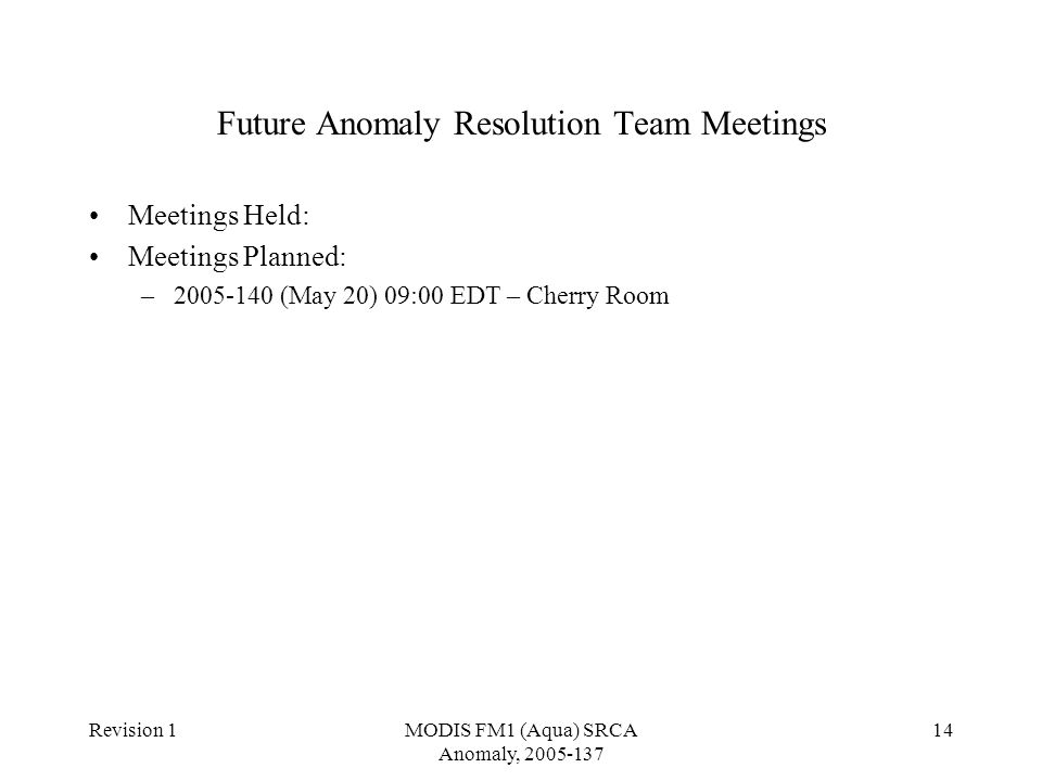Revision 1MODIS FM1 (Aqua) SRCA Anomaly, 2005-137 14 Future Anomaly Resolution Team Meetings Meetings Held: Meetings Planned: –2005-140 (May 20) 09:00 EDT – Cherry Room