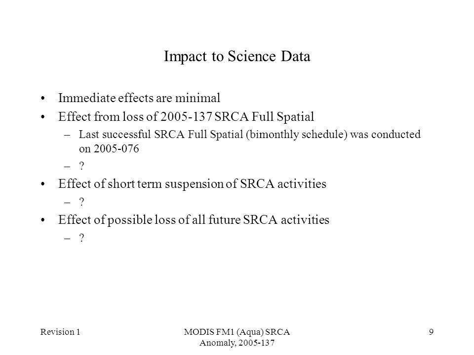 Revision 1MODIS FM1 (Aqua) SRCA Anomaly, 2005-137 9 Impact to Science Data Immediate effects are minimal Effect from loss of 2005-137 SRCA Full Spatial –Last successful SRCA Full Spatial (bimonthly schedule) was conducted on 2005-076 –.