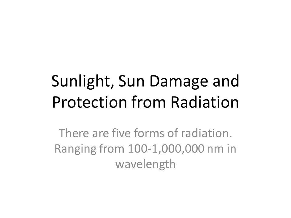 Sunlight, Sun Damage and Protection from Radiation There are five forms of radiation.
