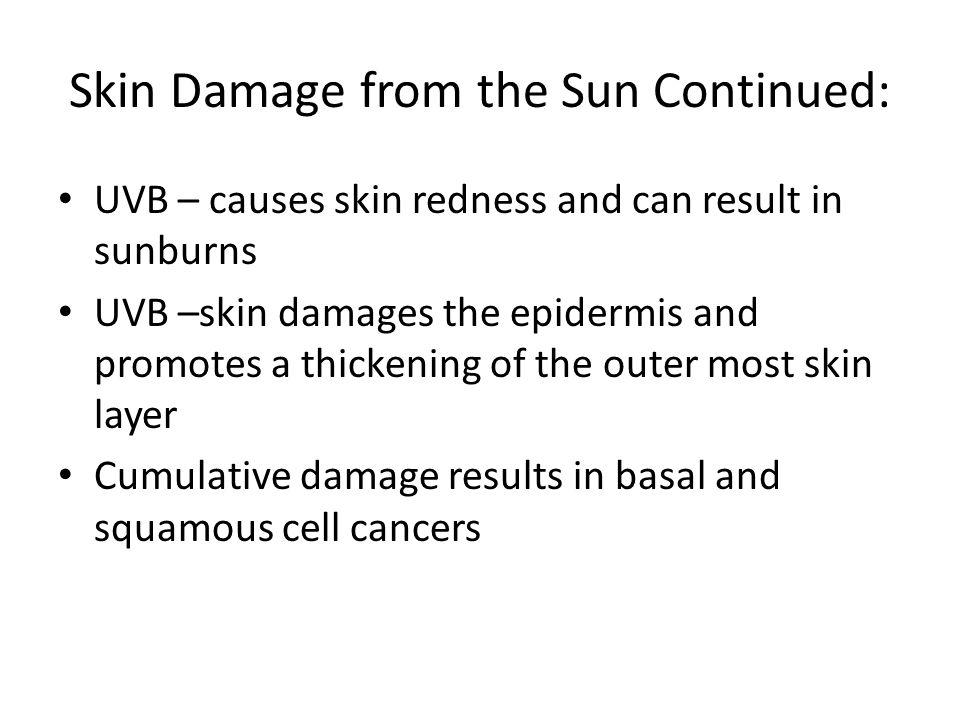 Skin Damage from the Sun Continued: UVB – causes skin redness and can result in sunburns UVB –skin damages the epidermis and promotes a thickening of the outer most skin layer Cumulative damage results in basal and squamous cell cancers
