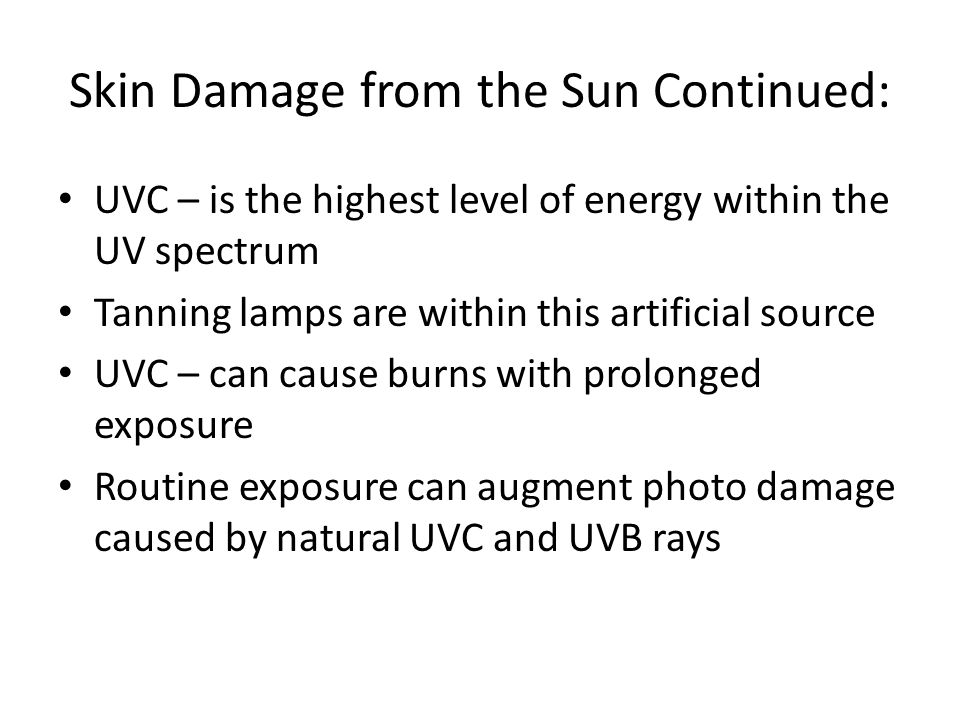 Skin Damage from the Sun Continued: UVC – is the highest level of energy within the UV spectrum Tanning lamps are within this artificial source UVC – can cause burns with prolonged exposure Routine exposure can augment photo damage caused by natural UVC and UVB rays