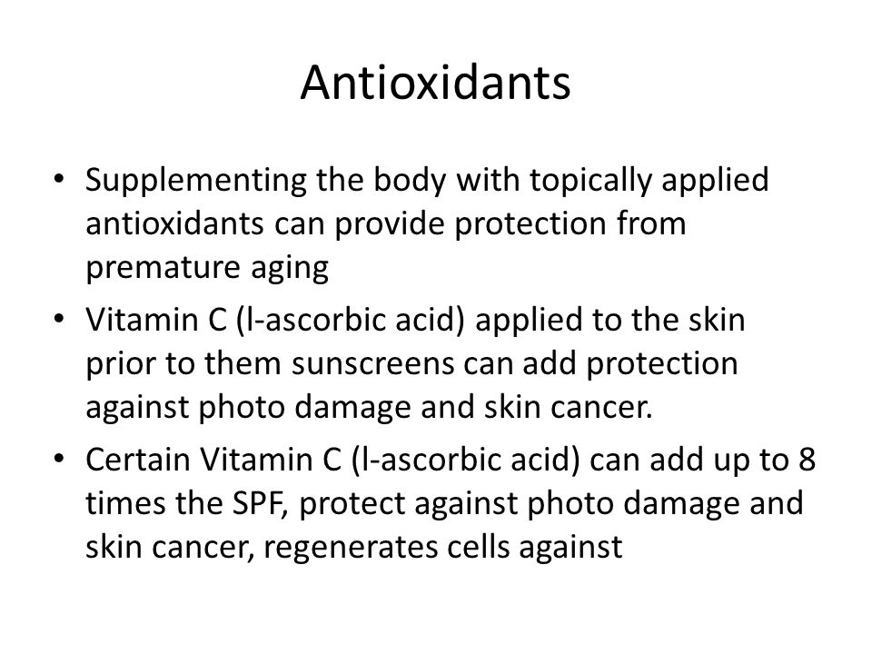Antioxidants Supplementing the body with topically applied antioxidants can provide protection from premature aging Vitamin C (l-ascorbic acid) applied to the skin prior to them sunscreens can add protection against photo damage and skin cancer.