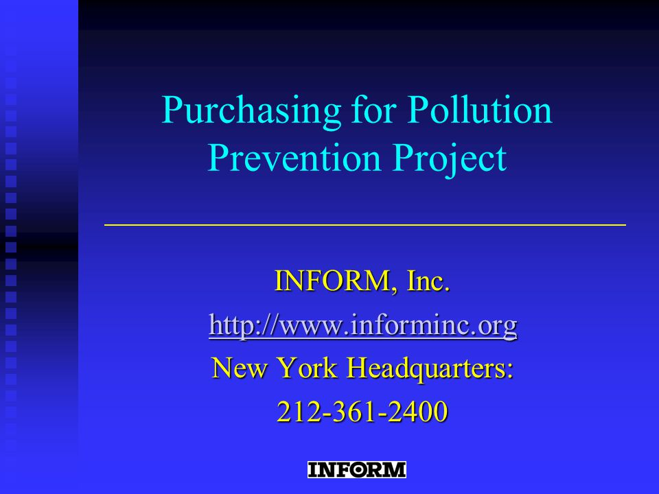 http://www.informinc.org About INFORM Our three main program areas are: Chemical hazards prevention Chemical hazards prevention Solid waste reduction Solid waste reduction Sustainable transportation Sustainable transportation For more information about INFORM, please visit: http://www.informinc.org/aboutinf.htm Founded in 1974, INFORM is an independent research organization that examines the effects of business practices on the environment and on human health.