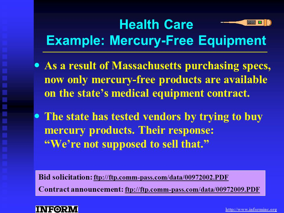 http://www.informinc.org Health Care Example: Mercury-Free Equipment As a result of Massachusetts purchasing specs, now only mercury-free products are available on the states medical equipment contract.