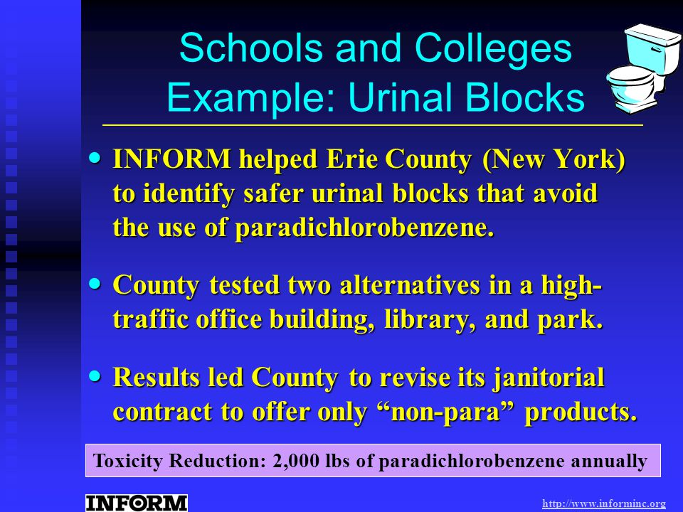http://www.informinc.org Schools and Colleges Example: Urinal Blocks INFORM helped Erie County (New York) to identify safer urinal blocks that avoid the use of paradichlorobenzene.
