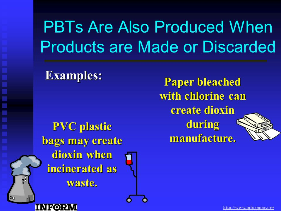 PBTs Are Also Produced When Products are Made or Discarded Paper bleached with chlorine can create dioxin during manufacture.