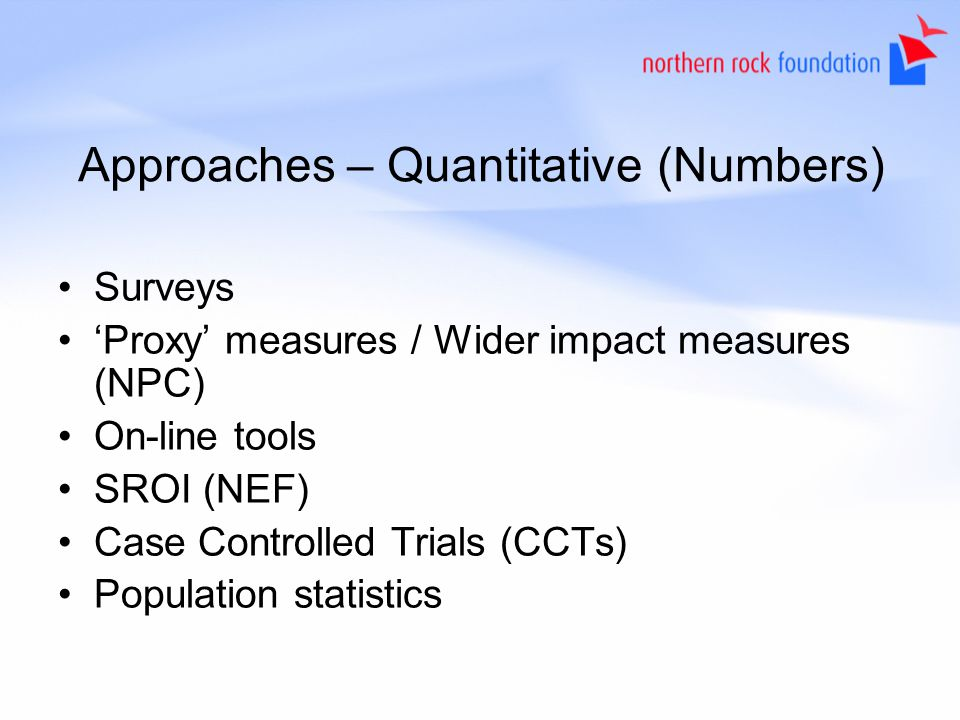 Approaches – Quantitative (Numbers) Surveys Proxy measures / Wider impact measures (NPC) On-line tools SROI (NEF) Case Controlled Trials (CCTs) Population statistics