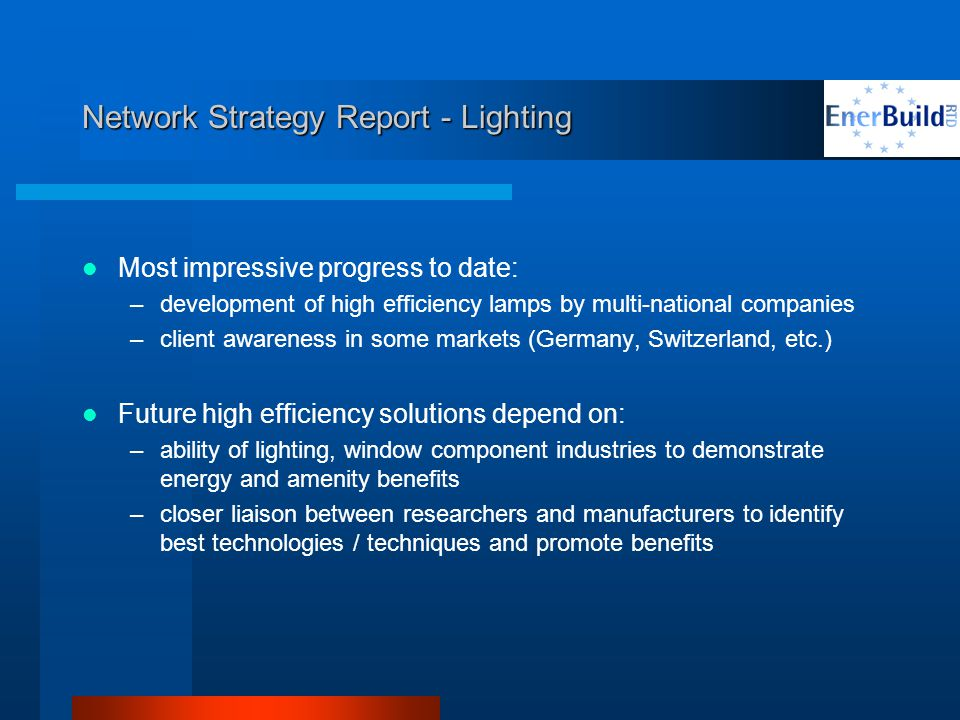 Network Strategy Report - Lighting Most impressive progress to date: –development of high efficiency lamps by multi-national companies –client awareness in some markets (Germany, Switzerland, etc.) Future high efficiency solutions depend on: –ability of lighting, window component industries to demonstrate energy and amenity benefits –closer liaison between researchers and manufacturers to identify best technologies / techniques and promote benefits