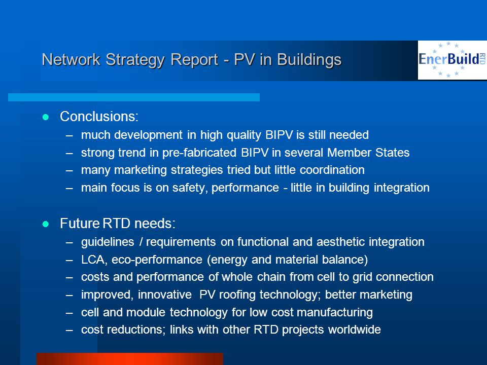 Network Strategy Report - PV in Buildings Conclusions: –much development in high quality BIPV is still needed –strong trend in pre-fabricated BIPV in several Member States –many marketing strategies tried but little coordination –main focus is on safety, performance - little in building integration Future RTD needs: –guidelines / requirements on functional and aesthetic integration –LCA, eco-performance (energy and material balance) –costs and performance of whole chain from cell to grid connection –improved, innovative PV roofing technology; better marketing –cell and module technology for low cost manufacturing –cost reductions; links with other RTD projects worldwide