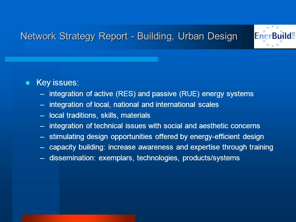 Network Strategy Report - Building, Urban Design Key issues: –integration of active (RES) and passive (RUE) energy systems –integration of local, national and international scales –local traditions, skills, materials –integration of technical issues with social and aesthetic concerns –stimulating design opportunities offered by energy-efficient design –capacity building: increase awareness and expertise through training –dissemination: exemplars, technologies, products/systems