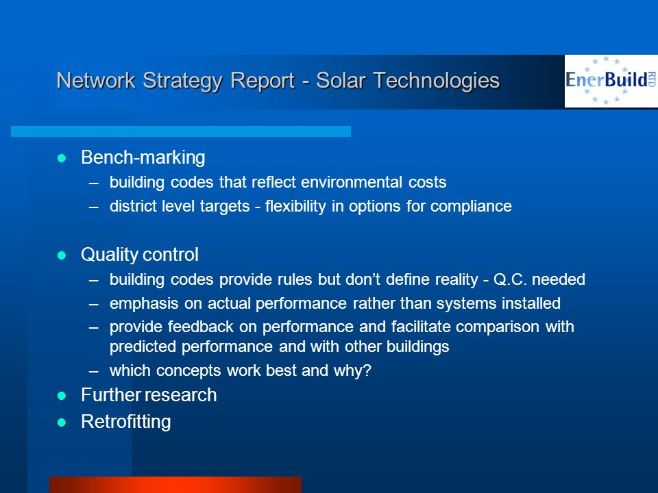 Network Strategy Report - Solar Technologies Bench-marking –building codes that reflect environmental costs –district level targets - flexibility in options for compliance Quality control –building codes provide rules but dont define reality - Q.C.