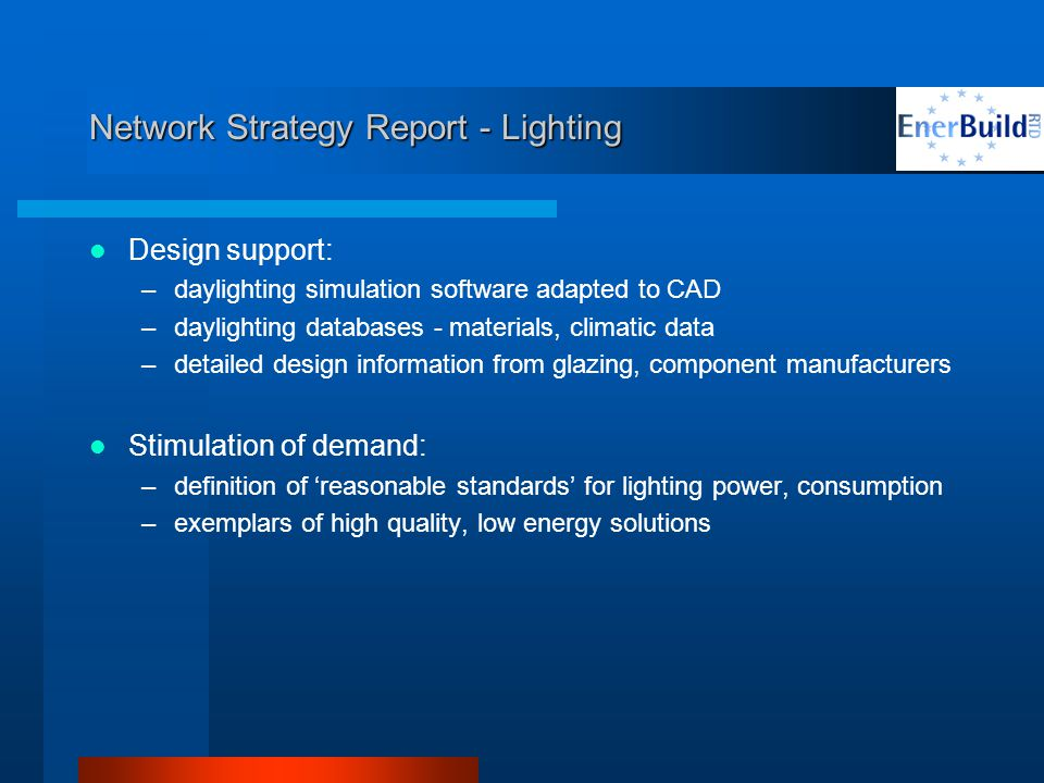 Network Strategy Report - Lighting Design support: –daylighting simulation software adapted to CAD –daylighting databases - materials, climatic data –detailed design information from glazing, component manufacturers Stimulation of demand: –definition of reasonable standards for lighting power, consumption –exemplars of high quality, low energy solutions