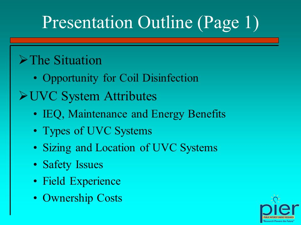 Presentation Outline (Page 1) The Situation Opportunity for Coil Disinfection UVC System Attributes IEQ, Maintenance and Energy Benefits Types of UVC Systems Sizing and Location of UVC Systems Safety Issues Field Experience Ownership Costs