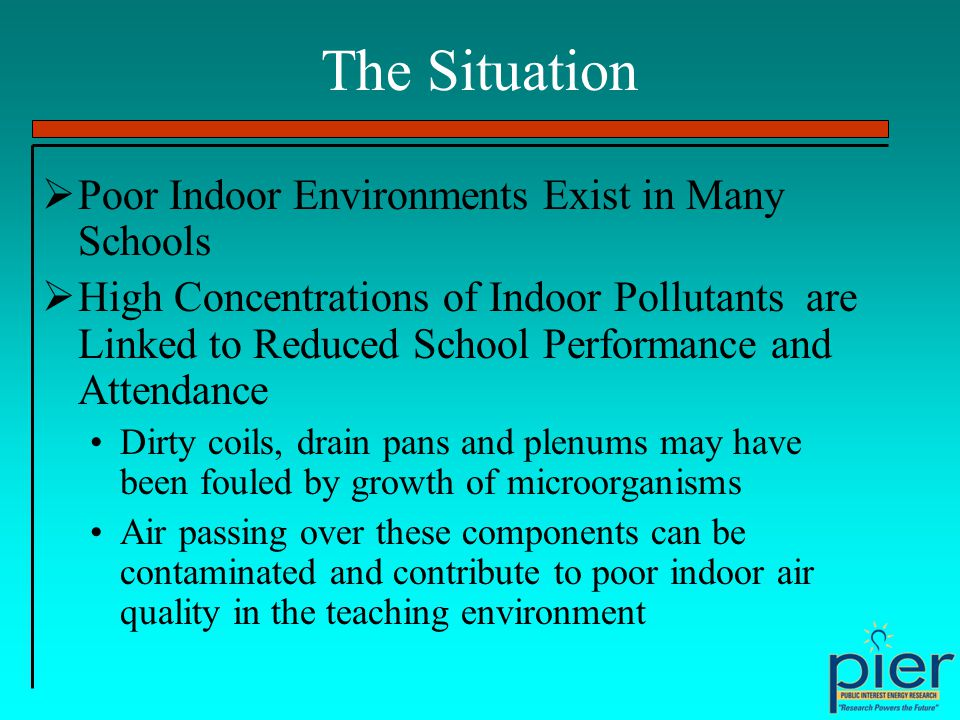The Situation Poor Indoor Environments Exist in Many Schools High Concentrations of Indoor Pollutants are Linked to Reduced School Performance and Attendance Dirty coils, drain pans and plenums may have been fouled by growth of microorganisms Air passing over these components can be contaminated and contribute to poor indoor air quality in the teaching environment