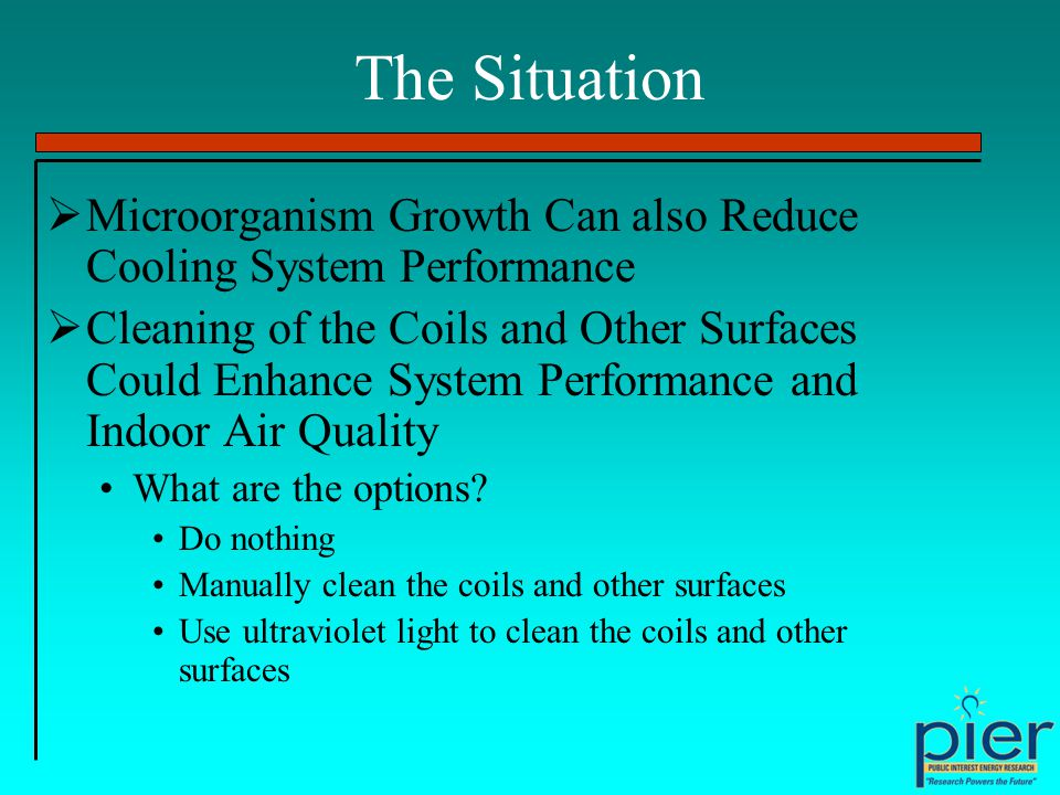 The Situation Microorganism Growth Can also Reduce Cooling System Performance Cleaning of the Coils and Other Surfaces Could Enhance System Performance and Indoor Air Quality What are the options.