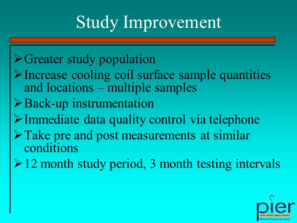 Study Improvement Greater study population Increase cooling coil surface sample quantities and locations – multiple samples Back-up instrumentation Immediate data quality control via telephone Take pre and post measurements at similar conditions 12 month study period, 3 month testing intervals