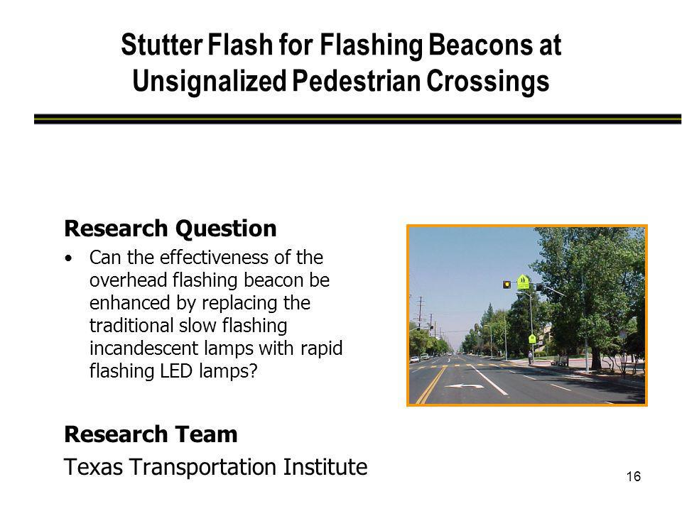 16 Stutter Flash for Flashing Beacons at Unsignalized Pedestrian Crossings Research Question Can the effectiveness of the overhead flashing beacon be