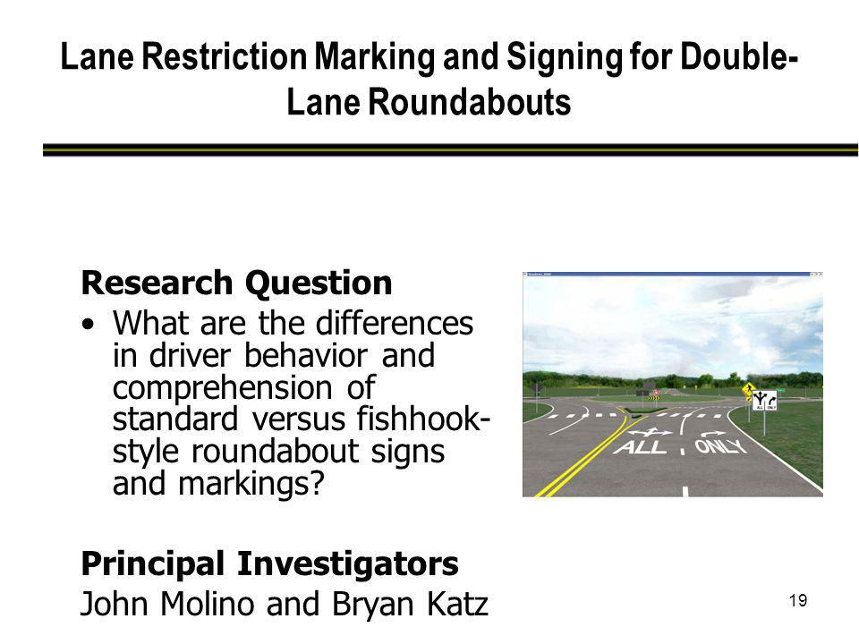 19 Lane Restriction Marking and Signing for Double- Lane Roundabouts Research Question What are the differences in driver behavior and comprehension o