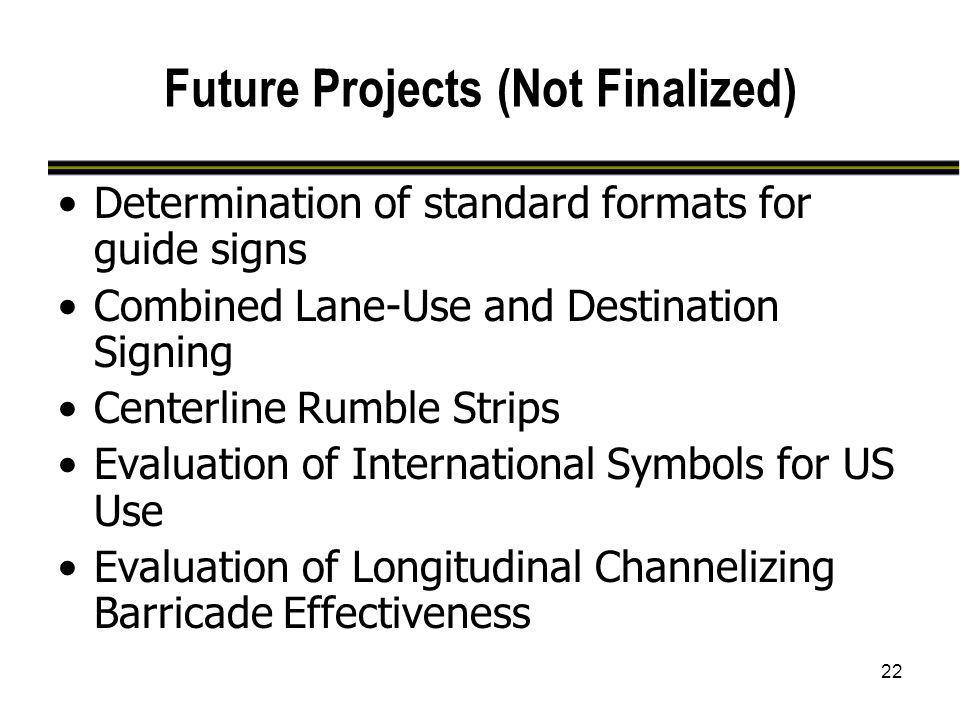22 Future Projects (Not Finalized) Determination of standard formats for guide signs Combined Lane-Use and Destination Signing Centerline Rumble Strip