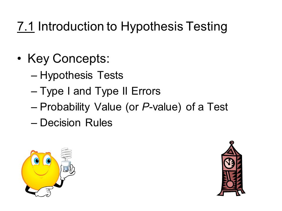 7.1 Introduction to Hypothesis Testing Key Concepts: –Hypothesis Tests –Type I and Type II Errors –Probability Value (or P-value) of a Test –Decision Rules
