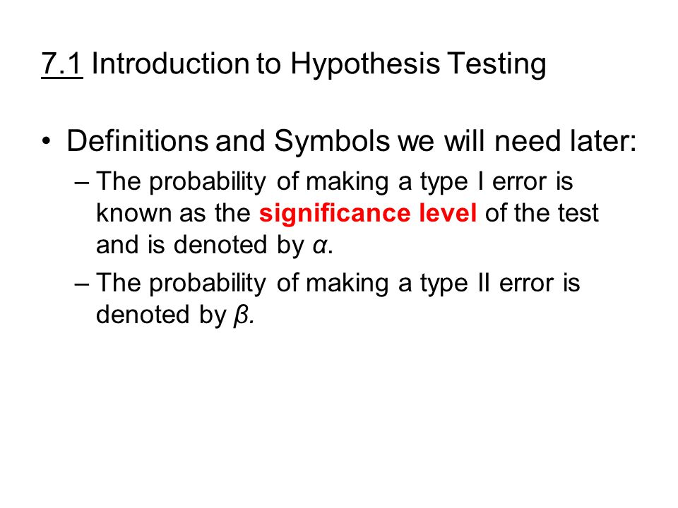 7.1 Introduction to Hypothesis Testing Definitions and Symbols we will need later: –The probability of making a type I error is known as the significance level of the test and is denoted by α.