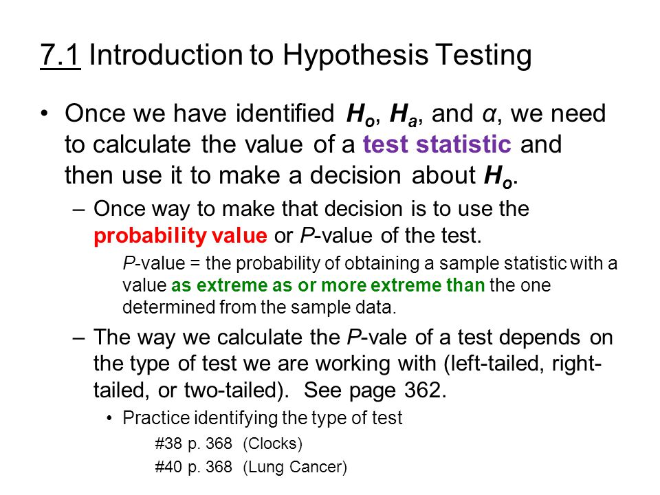 7.1 Introduction to Hypothesis Testing Once we have identified H o, H a, and α, we need to calculate the value of a test statistic and then use it to