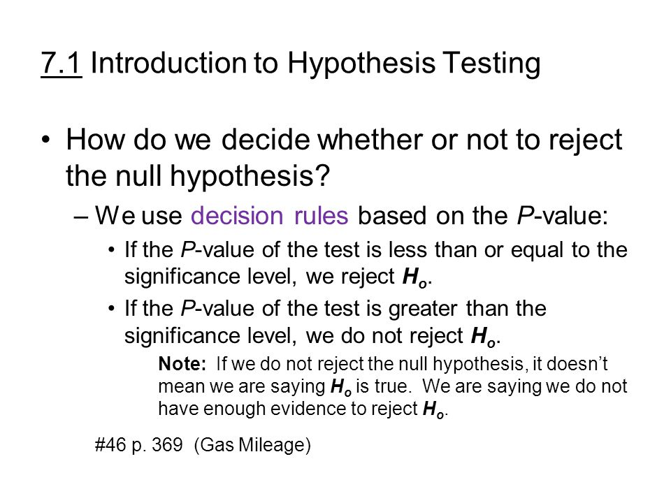 7.1 Introduction to Hypothesis Testing How do we decide whether or not to reject the null hypothesis? –We use decision rules based on the P-value: If