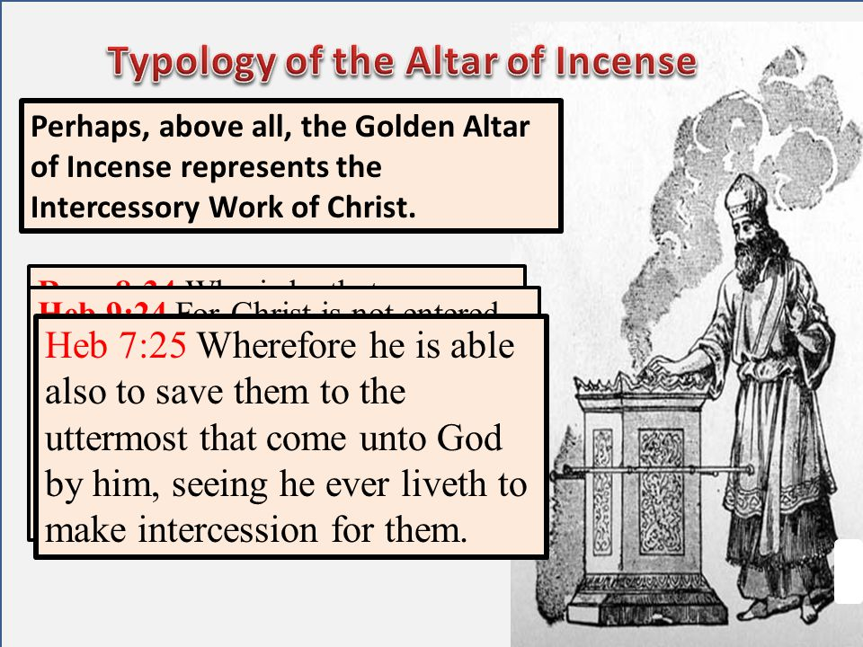 Perhaps, above all, the Golden Altar of Incense represents the Intercessory Work of Christ. Rom 8:34 Who is he that condemneth? It is Christ that died