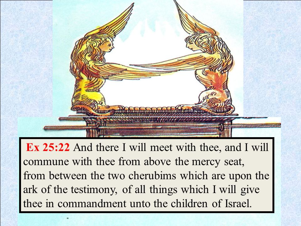 Ex 25:22 And there I will meet with thee, and I will commune with thee from above the mercy seat, from between the two cherubims which are upon the ar
