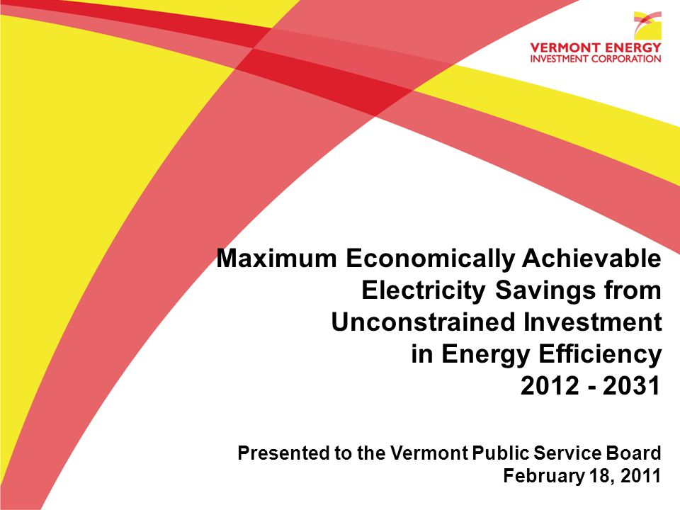 Maximum Economically Achievable Electricity Savings from Unconstrained Investment in Energy Efficiency 2012 - 2031 Presented to the Vermont Public Service Board February 18, 2011