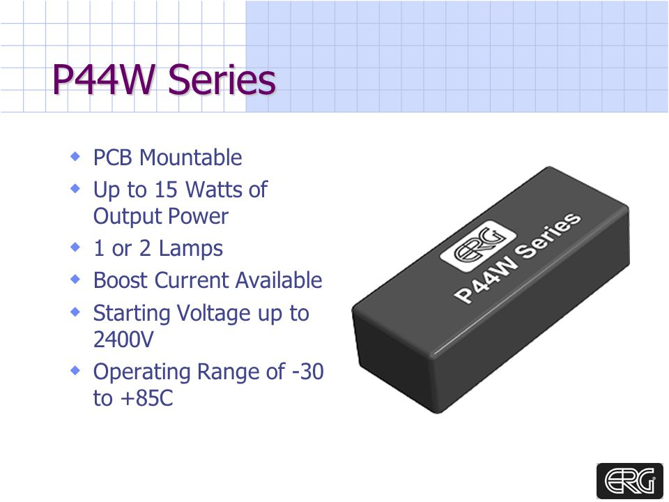 P44W Series PCB Mountable Up to 15 Watts of Output Power 1 or 2 Lamps Boost Current Available Starting Voltage up to 2400V Operating Range of -30 to +85C
