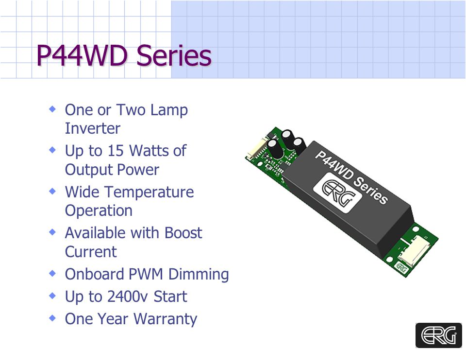 P44WD Series One or Two Lamp Inverter Up to 15 Watts of Output Power Wide Temperature Operation Available with Boost Current Onboard PWM Dimming Up to 2400v Start One Year Warranty