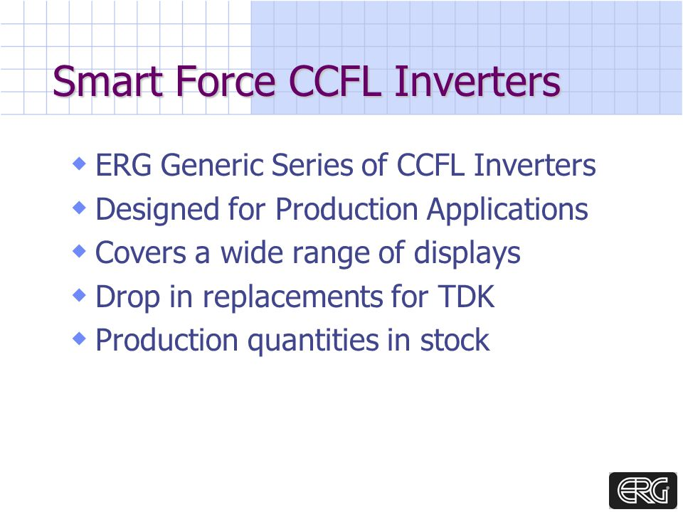 Smart Force CCFL Inverters ERG Generic Series of CCFL Inverters Designed for Production Applications Covers a wide range of displays Drop in replacements for TDK Production quantities in stock