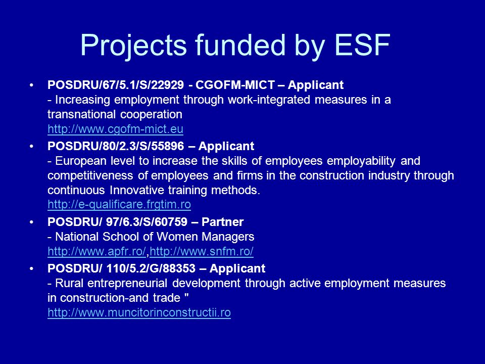 Projects funded by ESF POSDRU/67/5.1/S/ CGOFM-MICT – Applicant - Increasing employment through work-integrated measures in a transnational cooperation     POSDRU/80/2.3/S/55896 – Applicant - European level to increase the skills of employees employability and competitiveness of employees and firms in the construction industry through continuous Innovative training methods.