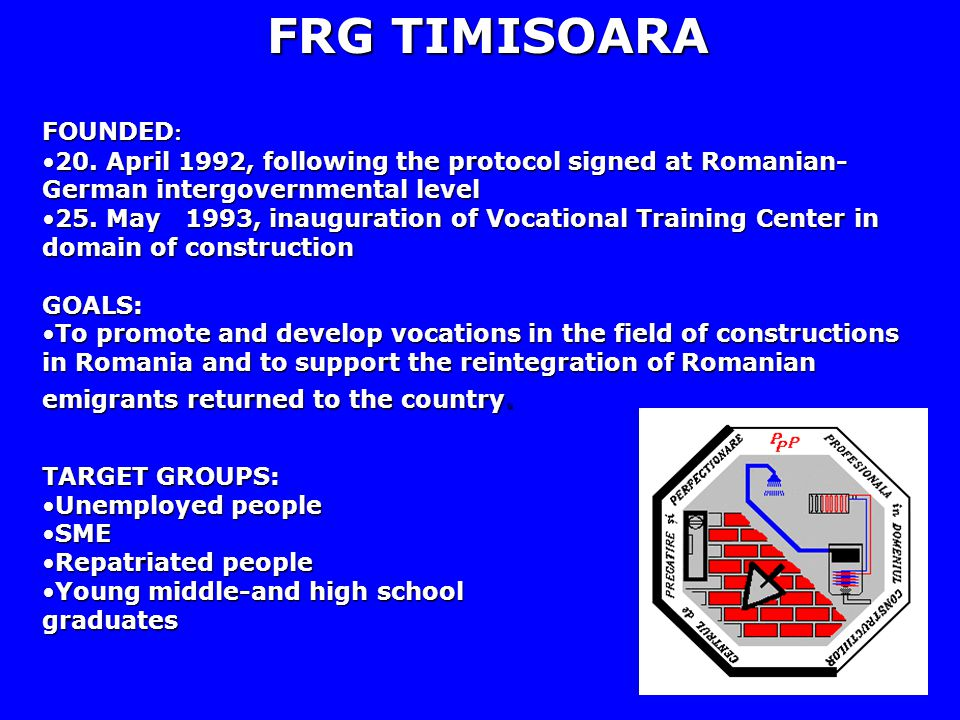 FRG TIMISOARA FOUNDED : 20. April 1992, following the protocol signed at Romanian- German intergovernmental level20. April 1992, following the protoco