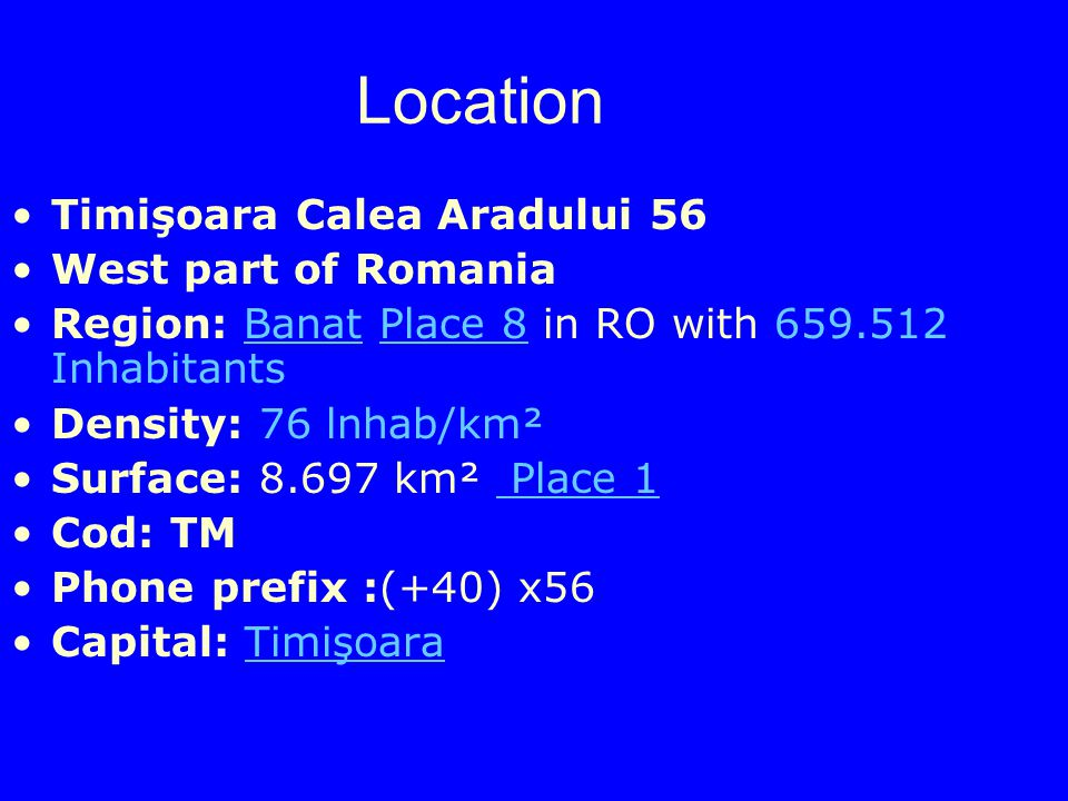 Location Timişoara Calea Aradului 56 West part of Romania Region: Banat Place 8 in RO with InhabitantsBanatPlace 8 Density: 76 lnhab/km² Surface: km² Place 1 Place 1 Cod: TM Phone prefix :(+40) x56 Capital: TimişoaraTimişoara