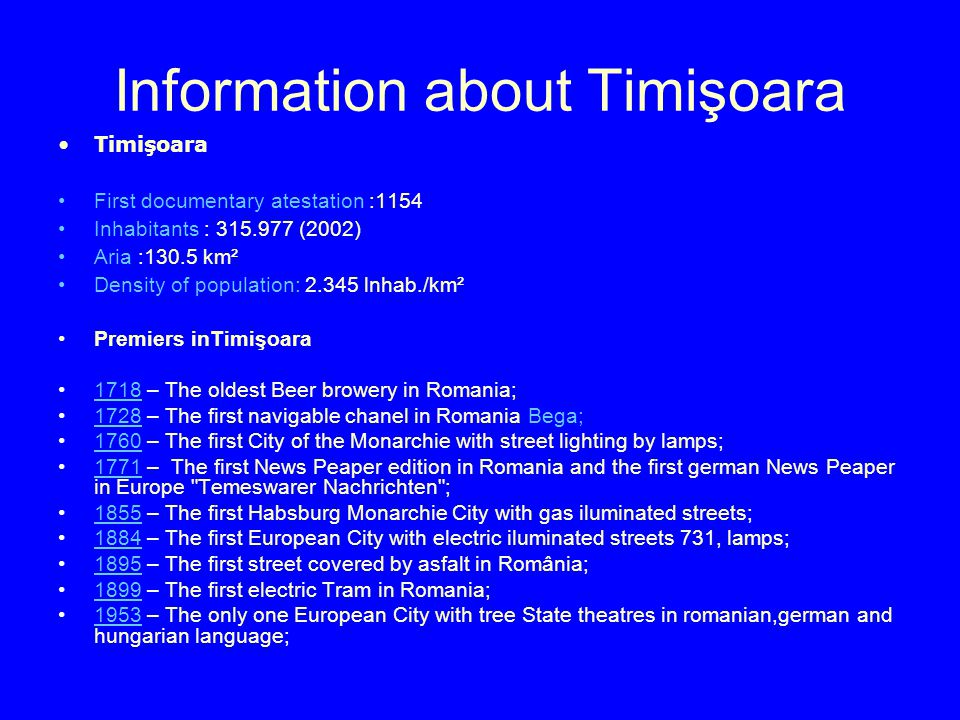 Information about Timişoara Timişoara First documentary atestation :1154 Inhabitants : (2002) Aria :130.5 km² Density of population: lnhab./km² Premiers inTimişoara 1718 – The oldest Beer browery in Romania; – The first navigable chanel in Romania Bega; – The first City of the Monarchie with street lighting by lamps; – The first News Peaper edition in Romania and the first german News Peaper in Europe Temeswarer Nachrichten ; – The first Habsburg Monarchie City with gas iluminated streets; – The first European City with electric iluminated streets 731, lamps; – The first street covered by asfalt in România; – The first electric Tram in Romania; – The only one European City with tree State theatres in romanian,german and hungarian language;1953