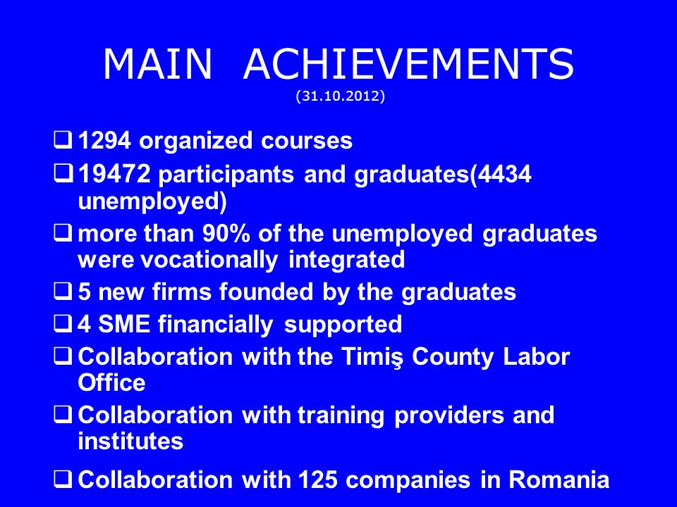 MAIN ACHIEVEMENTS ( ) 1294 organized courses participants and graduates(4434 unemployed) more than 90% of the unemployed graduates were vocationally integrated 5 new firms founded by the graduates 4 SME financially supported Collaboration with the Timiş County Labor Office Collaboration with training providers and institutes Collaboration with 125 companies in Romania